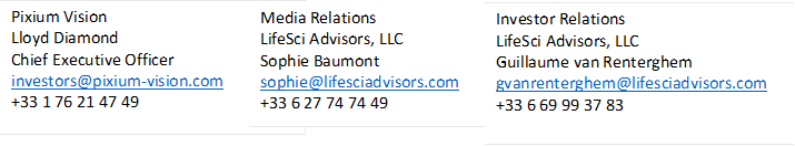 Pixium Vision Lloyd Diamond Chief Executive Officer investors@pixium-vision.com +33 1 76 21 47 49  ,Media Relations LifeSci Advisors, LLC Sophie Baumont sophie@lifesciadvisors.com +33 6 27 74 74 49  ,Investor Relations LifeSci Advisors, LLC Guillaume van Renterghem gvanrenterghem@lifesciadvisors.com +33 6 69 99 37 83