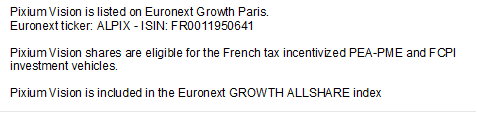 Pixium Vision is listed on Euronext Growth Paris. Euronext ticker: ALPIX - ISIN: FR0011950641  Pixium Vision shares are eligible for the French tax incentivized PEA-PME and FCPI investment vehicles.   Pixium Vision is included in the Euronext GROWTH ALLSHARE index
